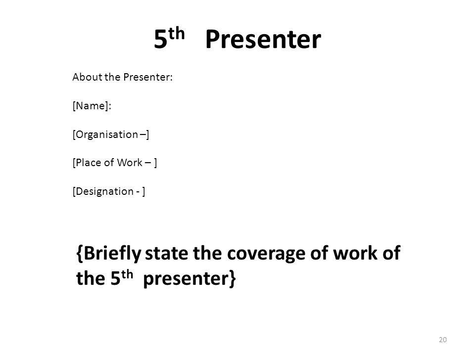 5 th Presenter {Briefly state the coverage of work of the 5 th presenter} About the Presenter: [Name]: [Organisation –] [Place of Work – ] [Designation - ] 20