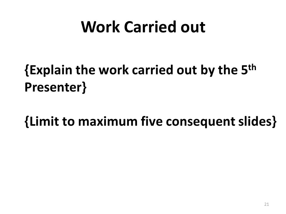 Work Carried out {Explain the work carried out by the 5 th Presenter} {Limit to maximum five consequent slides} 21