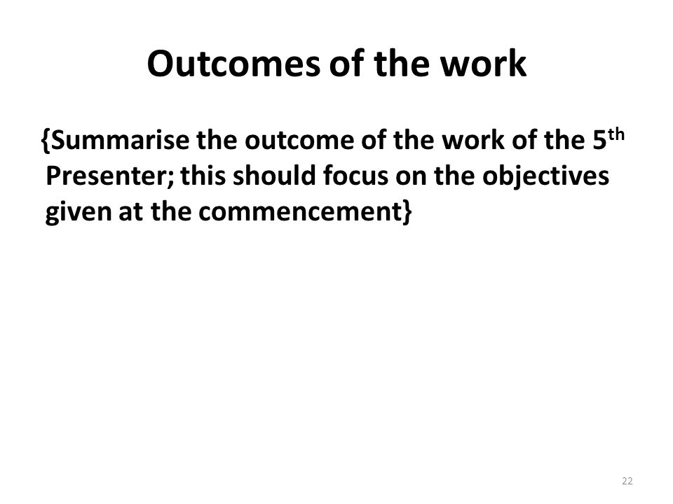 Outcomes of the work {Summarise the outcome of the work of the 5 th Presenter; this should focus on the objectives given at the commencement} 22