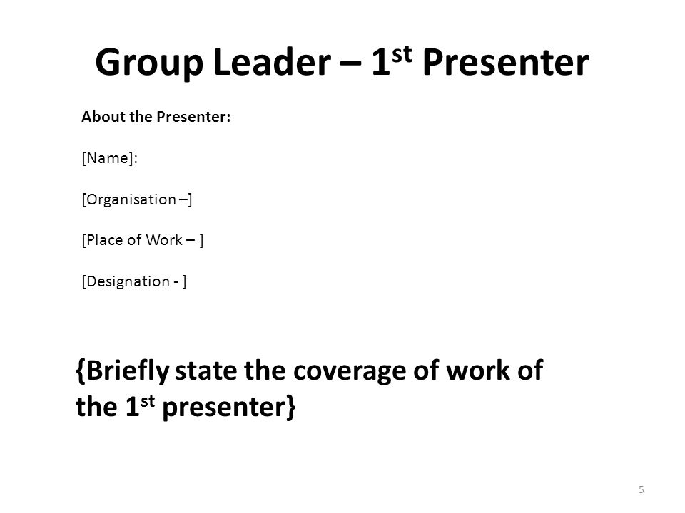 Group Leader – 1 st Presenter {Briefly state the coverage of work of the 1 st presenter} About the Presenter: [Name]: [Organisation –] [Place of Work – ] [Designation - ] 5