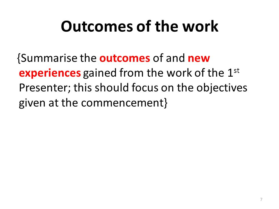 Outcomes of the work {Summarise the outcomes of and new experiences gained from the work of the 1 st Presenter; this should focus on the objectives given at the commencement} 7
