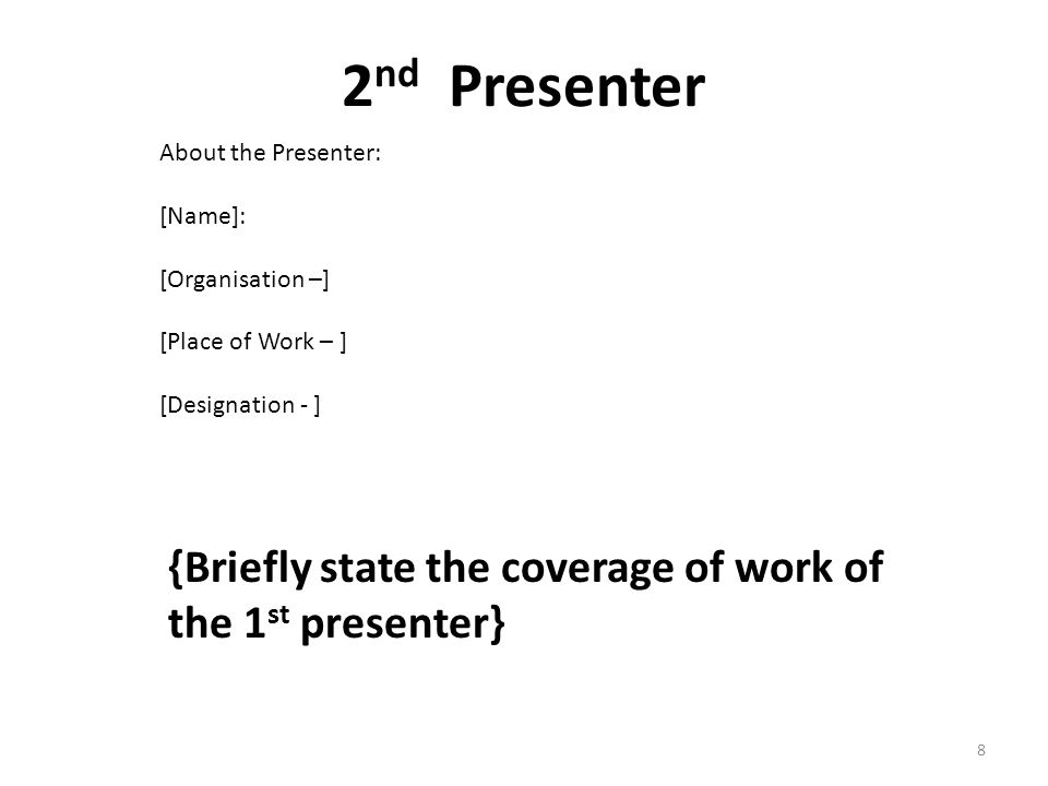 2 nd Presenter {Briefly state the coverage of work of the 1 st presenter} About the Presenter: [Name]: [Organisation –] [Place of Work – ] [Designation - ] 8