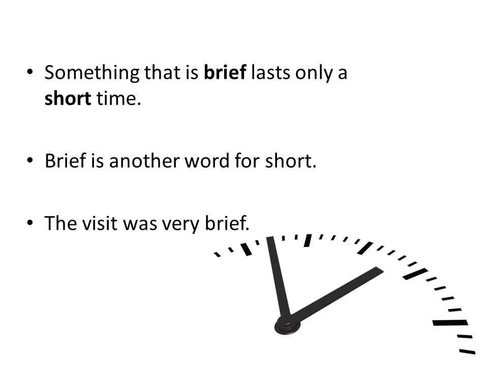 Something that is brief lasts only a short time. Brief is another word for short.
