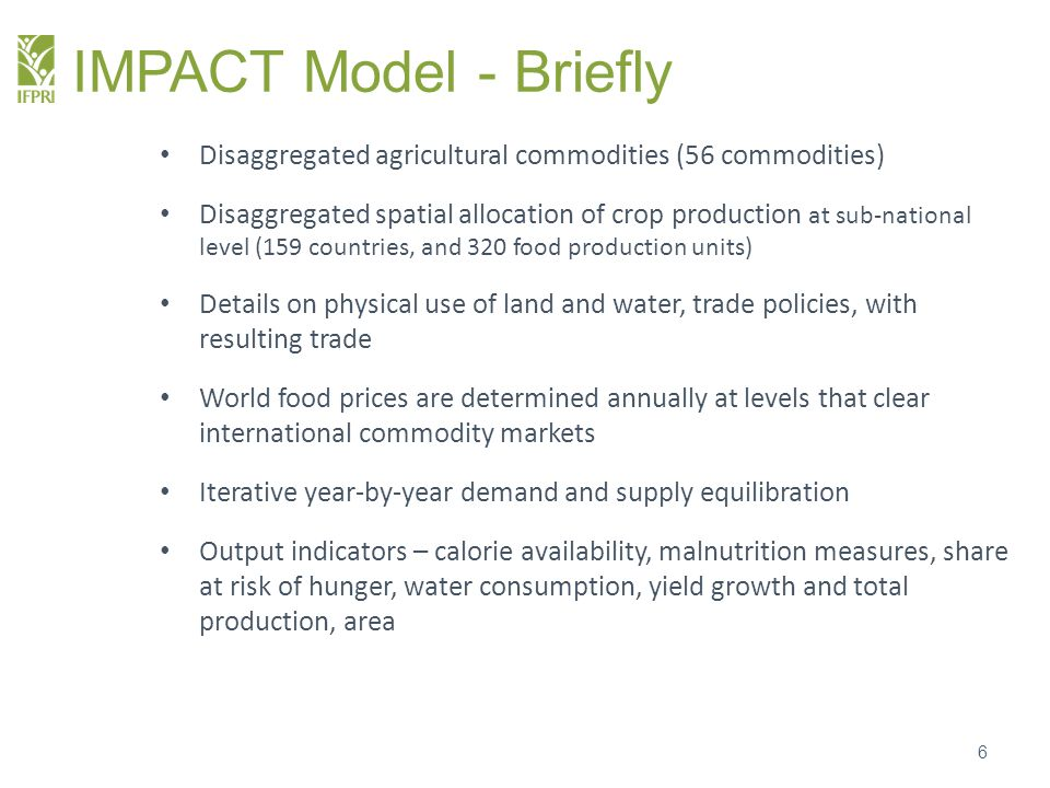 IMPACT Model - Briefly Food production is driven by both economic and environmental factors and has both extensive and intensive components (area x yield) On the production side the model also accounts for the presence of irrigation and for exogenous technological change Food demand is a function of commodity prices, income, and population Feed demand is a function of livestock production, feed prices, and feeding efficiency Other demand changes proportionally to food and feed demand Biofuel demand an exogenous calculation of demand for feedstock from different commodities (sugar, oils, maize, other) to meet a share of mandates in major countries 7