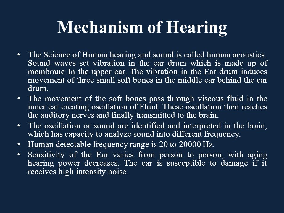 The Science of Human hearing and sound is called human acoustics. Sound waves set vibration in the ear drum which is made up of membrane In the upper
