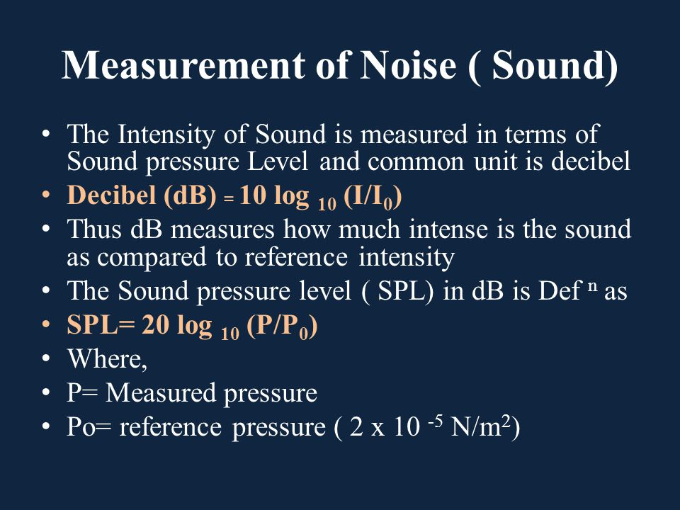 Measurement of Noise ( Sound) The Intensity of Sound is measured in terms of Sound pressure Level and common unit is decibel Decibel (dB) = 10 log 10