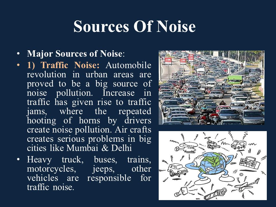 Sources Of Noise Major Sources of Noise: 1) Traffic Noise: Automobile revolution in urban areas are proved to be a big source of noise pollution. Incr