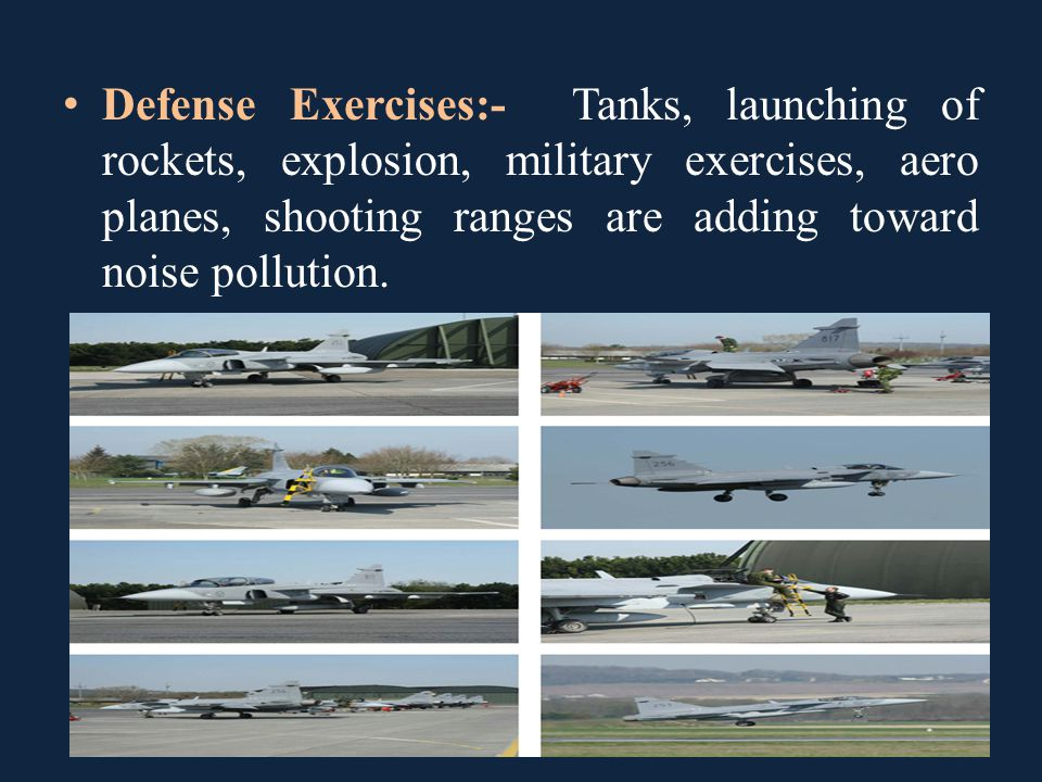 Defense Exercises:- Tanks, launching of rockets, explosion, military exercises, aero planes, shooting ranges are adding toward noise pollution.