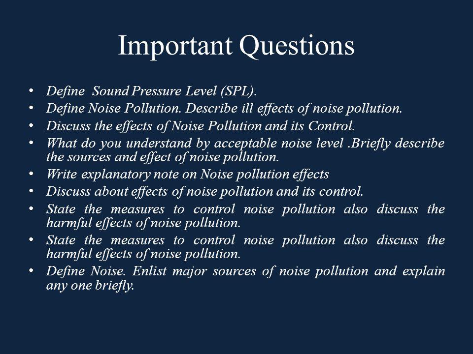 Important Questions Define Sound Pressure Level (SPL). Define Noise Pollution. Describe ill effects of noise pollution. Discuss the effects of Noise P