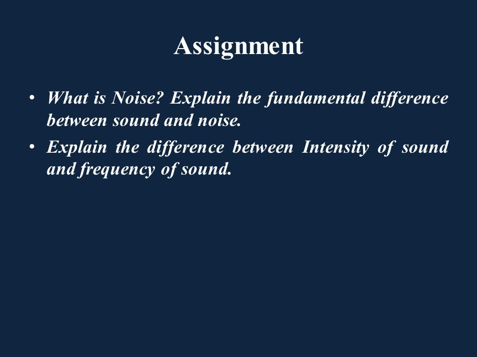 Assignment What is Noise? Explain the fundamental difference between sound and noise. Explain the difference between Intensity of sound and frequency