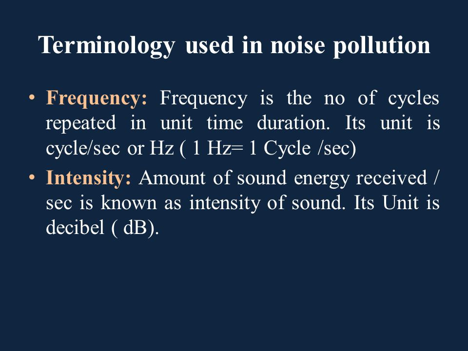 Terminology used in noise pollution Frequency: Frequency is the no of cycles repeated in unit time duration. Its unit is cycle/sec or Hz ( 1 Hz= 1 Cyc