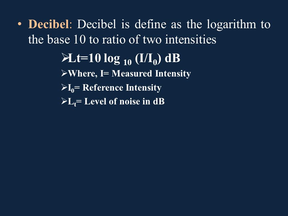 Decibel: Decibel is define as the logarithm to the base 10 to ratio of two intensities  Lt=10 log 10 (I/I 0 ) dB  Where, I= Measured Intensity  I 0