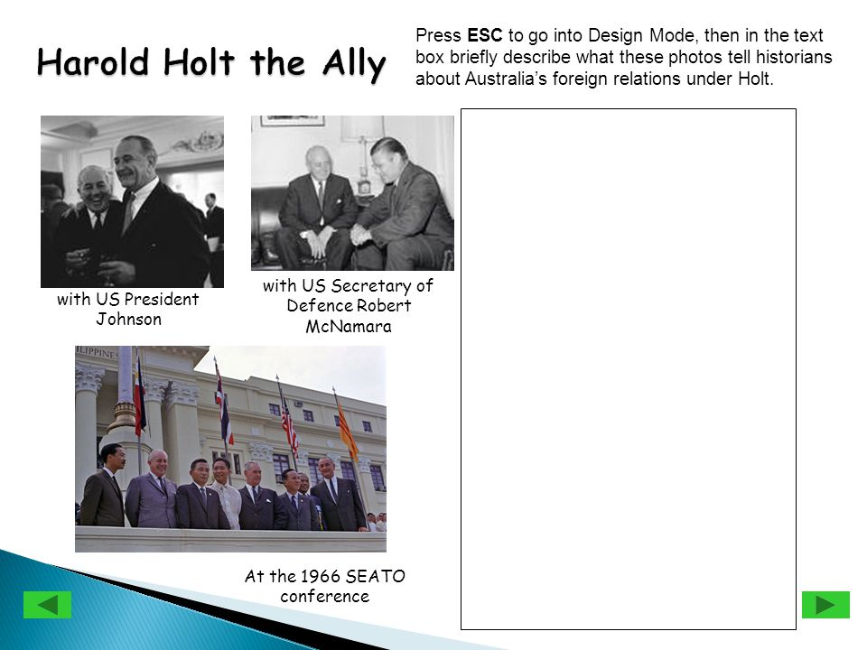 with US President Johnson with US Secretary of Defence Robert McNamara At the 1966 SEATO conference Press ESC to go into Design Mode, then in the text box briefly describe what these photos tell historians about Australia's foreign relations under Holt.