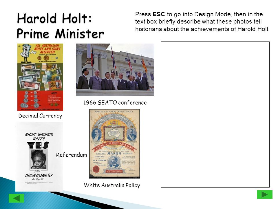 Press ESC to go into Design Mode, then in the text box briefly describe what these photos tell historians about the achievements of Harold Holt 1966 SEATO conference Decimal Currency White Australia Policy Referendum