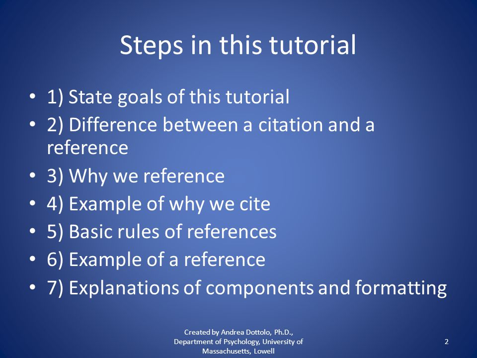 Steps in this tutorial 1) State goals of this tutorial 2) Difference between a citation and a reference 3) Why we reference 4) Example of why we cite 5) Basic rules of references 6) Example of a reference 7) Explanations of components and formatting Created by Andrea Dottolo, Ph.D., Department of Psychology, University of Massachusetts, Lowell 2