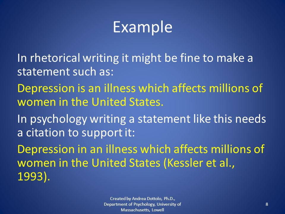 Example In rhetorical writing it might be fine to make a statement such as: Depression is an illness which affects millions of women in the United States.