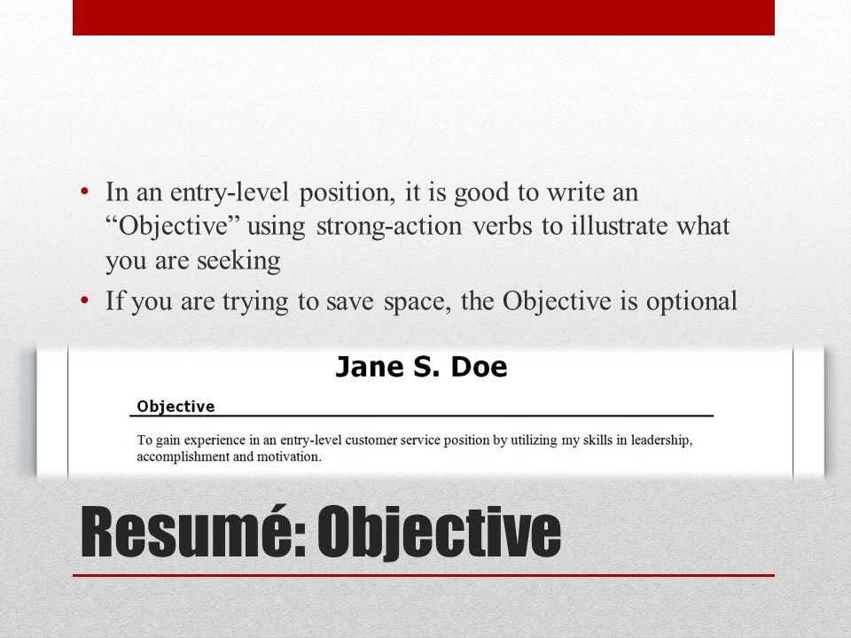 Resumé: Objective In an entry-level position, it is good to write an Objective using strong-action verbs to illustrate what you are seeking If you are trying to save space, the Objective is optional