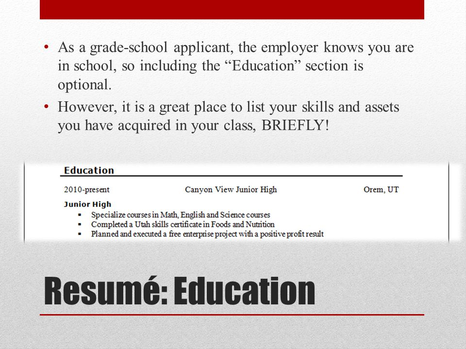 Resumé: Education As a grade-school applicant, the employer knows you are in school, so including the Education section is optional.