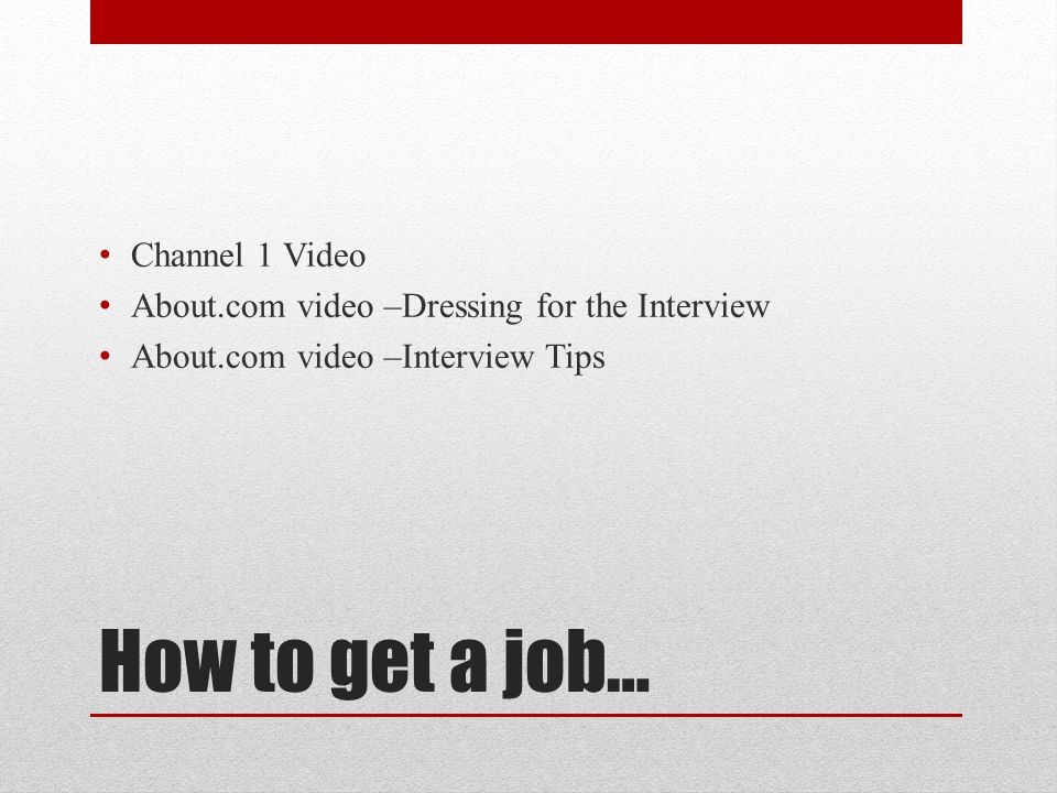 How to get a job… Channel 1 Video About.com video –Dressing for the Interview About.com video –Interview Tips
