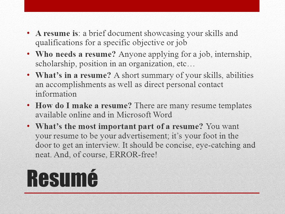 Resumé A resume is: a brief document showcasing your skills and qualifications for a specific objective or job Who needs a resume.