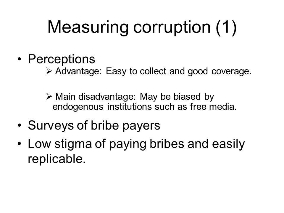 Measuring corruption (1) Perceptions  Advantage: Easy to collect and good coverage.