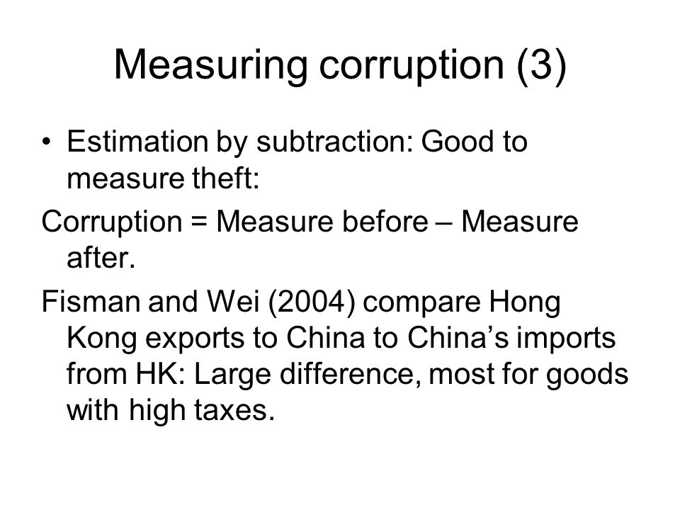 Measuring corruption (3) Estimation by subtraction: Good to measure theft: Corruption = Measure before – Measure after.