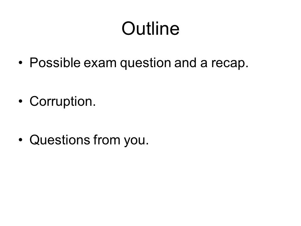 Outline Possible exam question and a recap. Corruption. Questions from you.