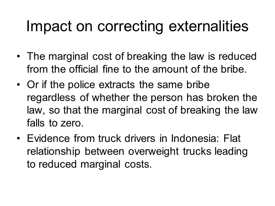 Impact on correcting externalities The marginal cost of breaking the law is reduced from the official fine to the amount of the bribe.
