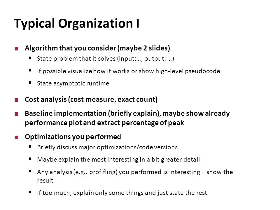 Typical Organization I Algorithm that you consider (maybe 2 slides)  State problem that it solves (input:…, output: …)  If possible visualize how it works or show high-level pseudocode  State asymptotic runtime Cost analysis (cost measure, exact count) Baseline implementation (briefly explain), maybe show already performance plot and extract percentage of peak Optimizations you performed  Briefly discuss major optimizations/code versions  Maybe explain the most interesting in a bit greater detail  Any analysis (e.g., profifling) you performed is interesting – show the result  If too much, explain only some things and just state the rest
