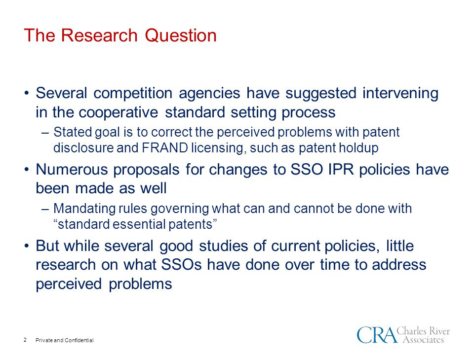 Private and Confidential The Research Question 2 Several competition agencies have suggested intervening in the cooperative standard setting process –Stated goal is to correct the perceived problems with patent disclosure and FRAND licensing, such as patent holdup Numerous proposals for changes to SSO IPR policies have been made as well –Mandating rules governing what can and cannot be done with standard essential patents But while several good studies of current policies, little research on what SSOs have done over time to address perceived problems