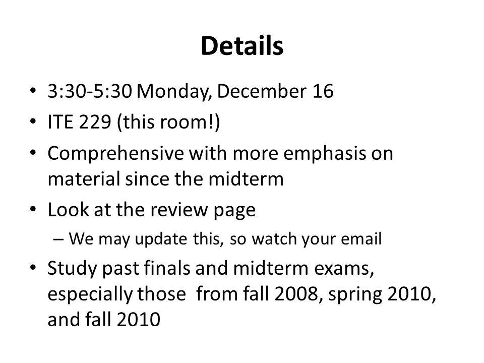 Details 3:30-5:30 Monday, December 16 ITE 229 (this room!) Comprehensive with more emphasis on material since the midterm Look at the review page – We