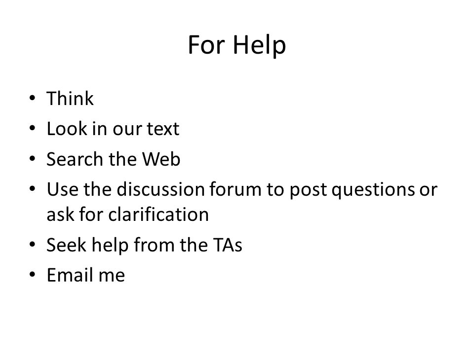 For Help Think Look in our text Search the Web Use the discussion forum to post questions or ask for clarification Seek help from the TAs Email me