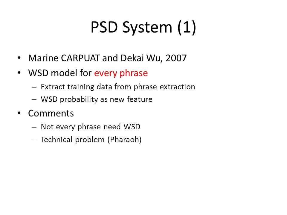 PSD System (1) Marine CARPUAT and Dekai Wu, 2007 WSD model for every phrase – Extract training data from phrase extraction – WSD probability as new feature Comments – Not every phrase need WSD – Technical problem (Pharaoh)
