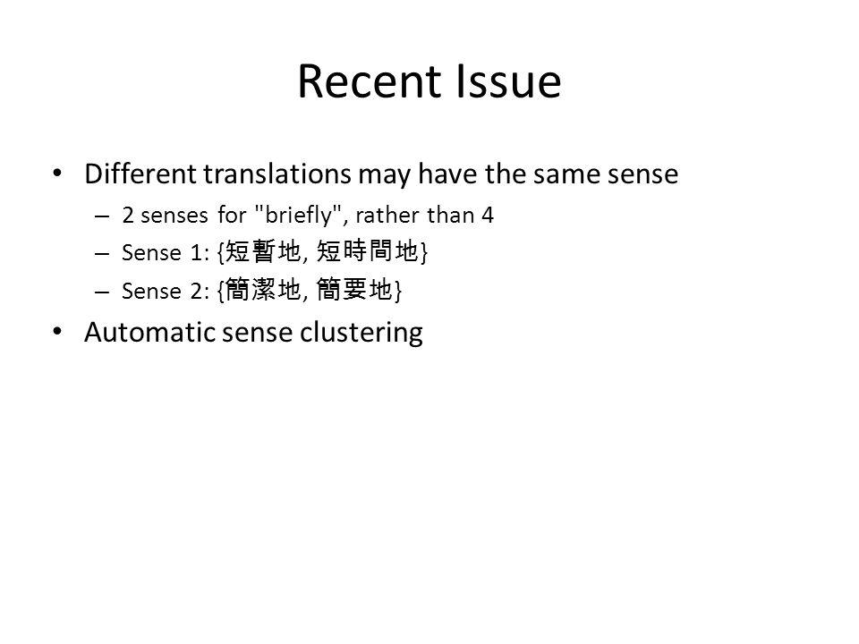 Recent Issue Different translations may have the same sense – 2 senses for briefly , rather than 4 – Sense 1: { 短暫地, 短時間地 } – Sense 2: { 簡潔地, 簡要地 } Automatic sense clustering