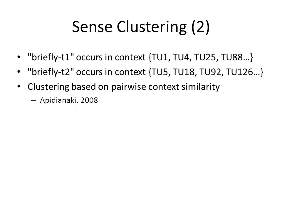 Sense Clustering (2) briefly-t1 occurs in context {TU1, TU4, TU25, TU88…} briefly-t2 occurs in context {TU5, TU18, TU92, TU126…} Clustering based on pairwise context similarity – Apidianaki, 2008