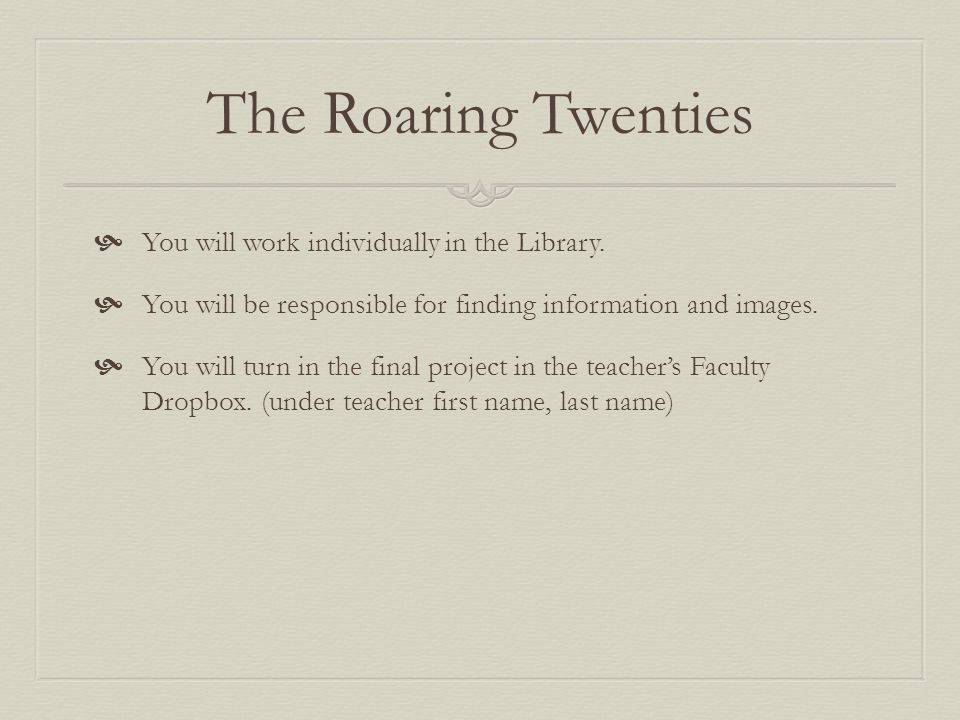 The Roaring Twenties  Recommended Websites to use:  Library Databases (GALE): Student Resources in Context, Discovering Collection, US History in Context, World History in Context  Boundless.com Boundless.com  https://www.boundless.com/u-s-history/from-the-new-era-to-the-great-depression- 1920-1933/the-culture-of-change/the-culture-of-the-roaring-twenties/ https://www.boundless.com/u-s-history/from-the-new-era-to-the-great-depression- 1920-1933/the-culture-of-change/the-culture-of-the-roaring-twenties/  Gilder Lehrman: Institute of American History http://www.gilderlehrman.org/history-by-era/progressive-era-new-era-1900-1929 http://www.gilderlehrman.org/history-by-era/progressive-era-new-era-1900-1929  http://www.Digitalhistory.uh.edu http://www.Digitalhistory.uh.edu  1920-1930.com 1920-1930.com  Primary Sources: http://americainclass.org/primary-sources/ http://americainclass.org/primary-sources/