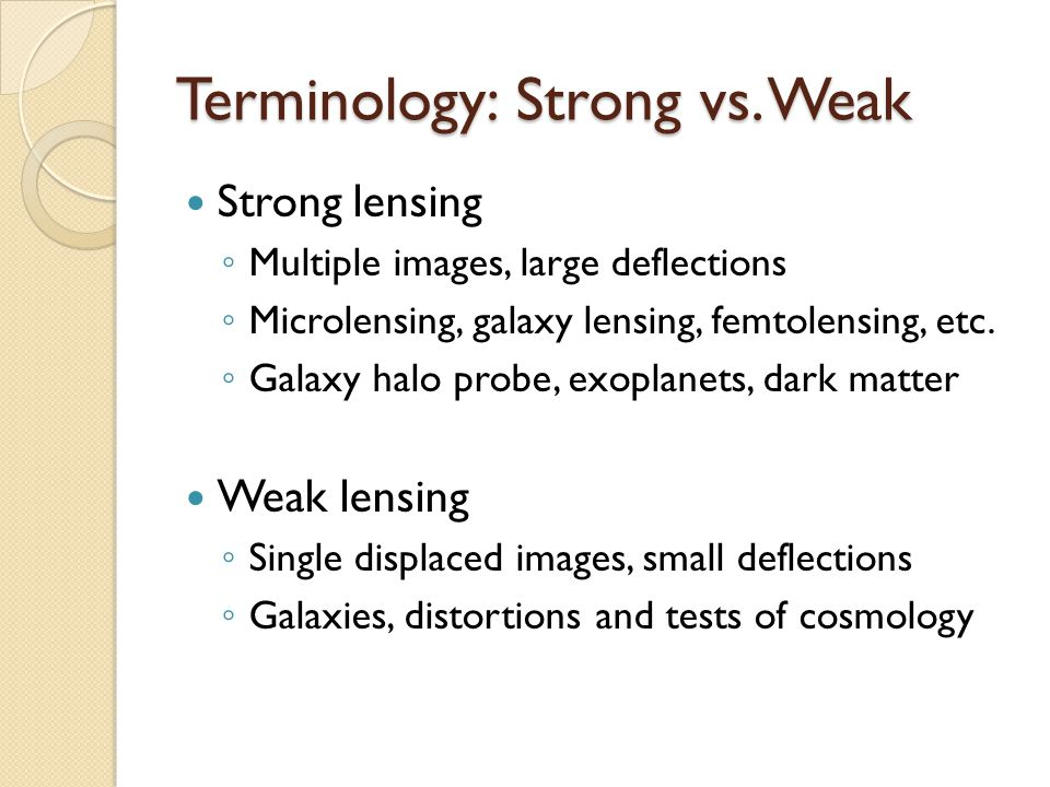 Terminology: Strong vs. Weak Strong lensing ◦ Multiple images, large deflections ◦ Microlensing, galaxy lensing, femtolensing, etc. ◦ Galaxy halo prob