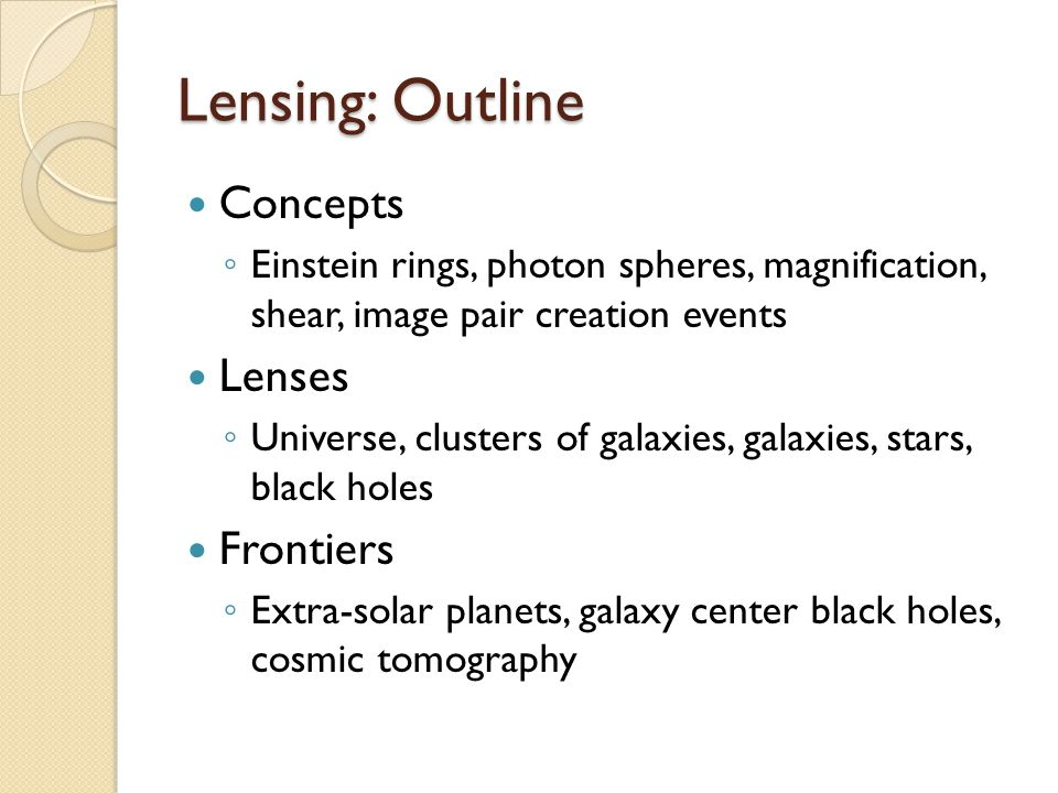 Lensing: Outline Concepts ◦ Einstein rings, photon spheres, magnification, shear, image pair creation events Lenses ◦ Universe, clusters of galaxies, galaxies, stars, black holes Frontiers ◦ Extra-solar planets, galaxy center black holes, cosmic tomography