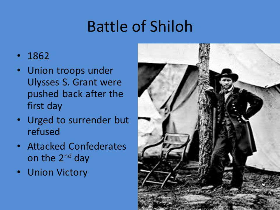 Battle of Shiloh Union- 13,000 casualties Confederates- 11,000 casualties Bloodiest battle ever on the North American continent up to that time Ended union hopes of a quick war