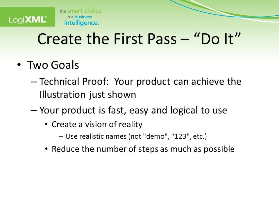 Create the First Pass – Do It Two Goals – Technical Proof: Your product can achieve the Illustration just shown – Your product is fast, easy and logical to use Create a vision of reality – Use realistic names (not demo , 123 , etc.) Reduce the number of steps as much as possible