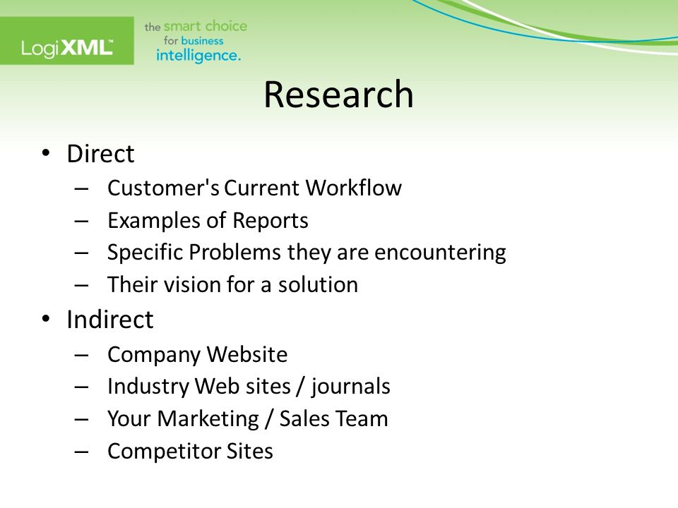 Research Direct – Customer s Current Workflow – Examples of Reports – Specific Problems they are encountering – Their vision for a solution Indirect – Company Website – Industry Web sites / journals – Your Marketing / Sales Team – Competitor Sites