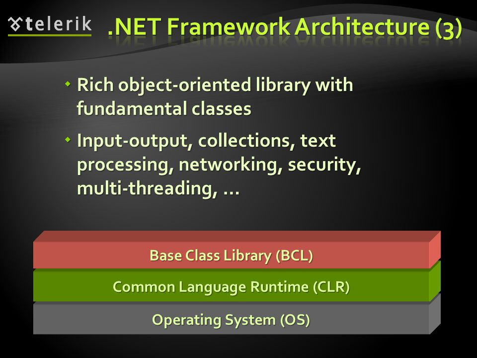 Operating System (OS) Common Language Runtime (CLR) Base Class Library (BCL)  Rich object-oriented library with fundamental classes  Input-output, c