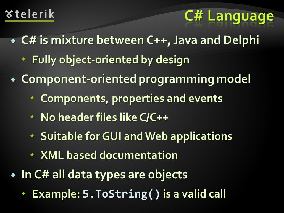  C# is mixture between C++, Java and Delphi  Fully object-oriented by design  Component-oriented programming model  Components, properties and eve