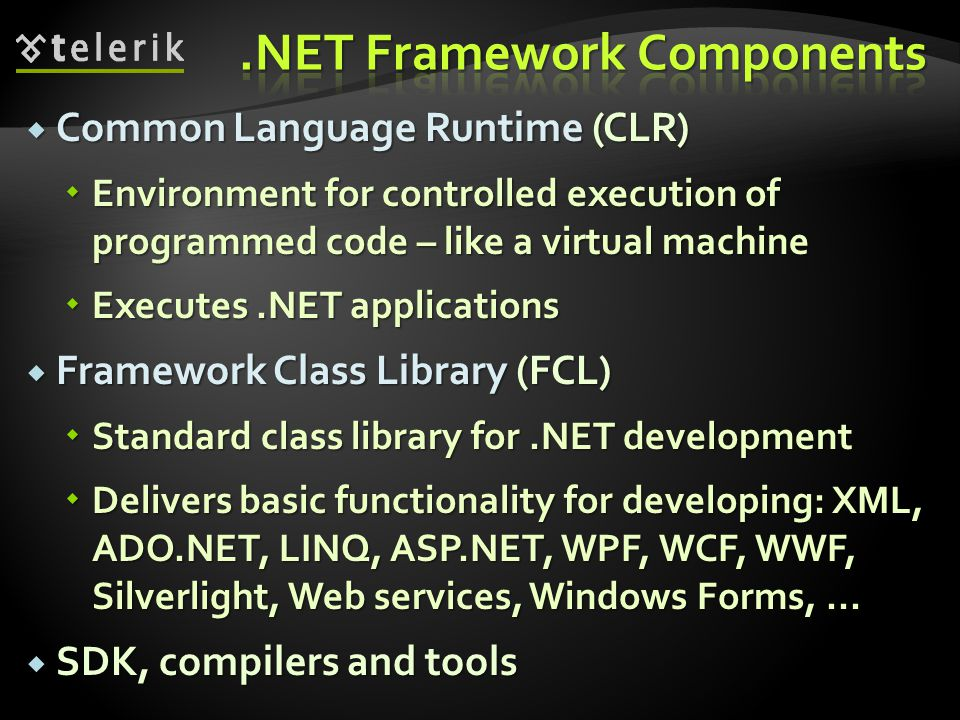  Common Language Runtime (CLR)  Environment for controlled execution of programmed code – like a virtual machine  Executes.NET applications  Frame