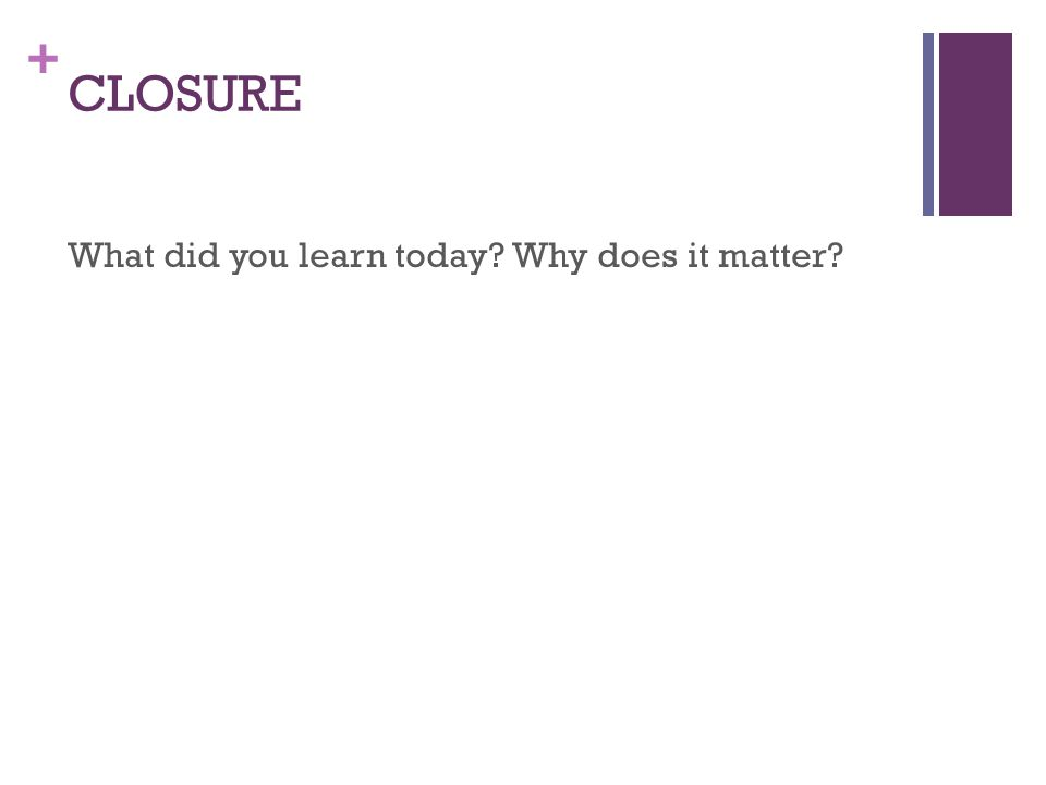 + CLOSURE What did you learn today? Why does it matter?