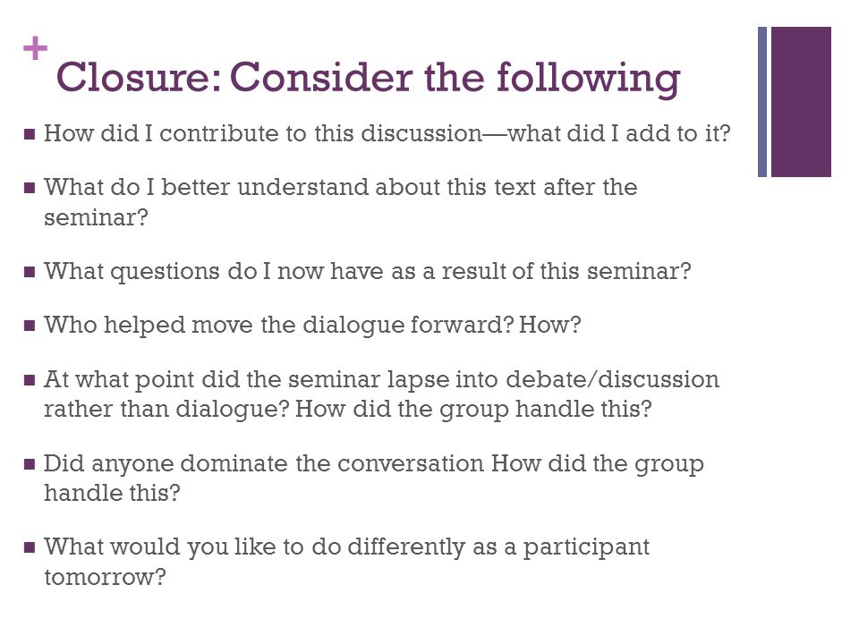 + Closure: Consider the following How did I contribute to this discussion—what did I add to it.
