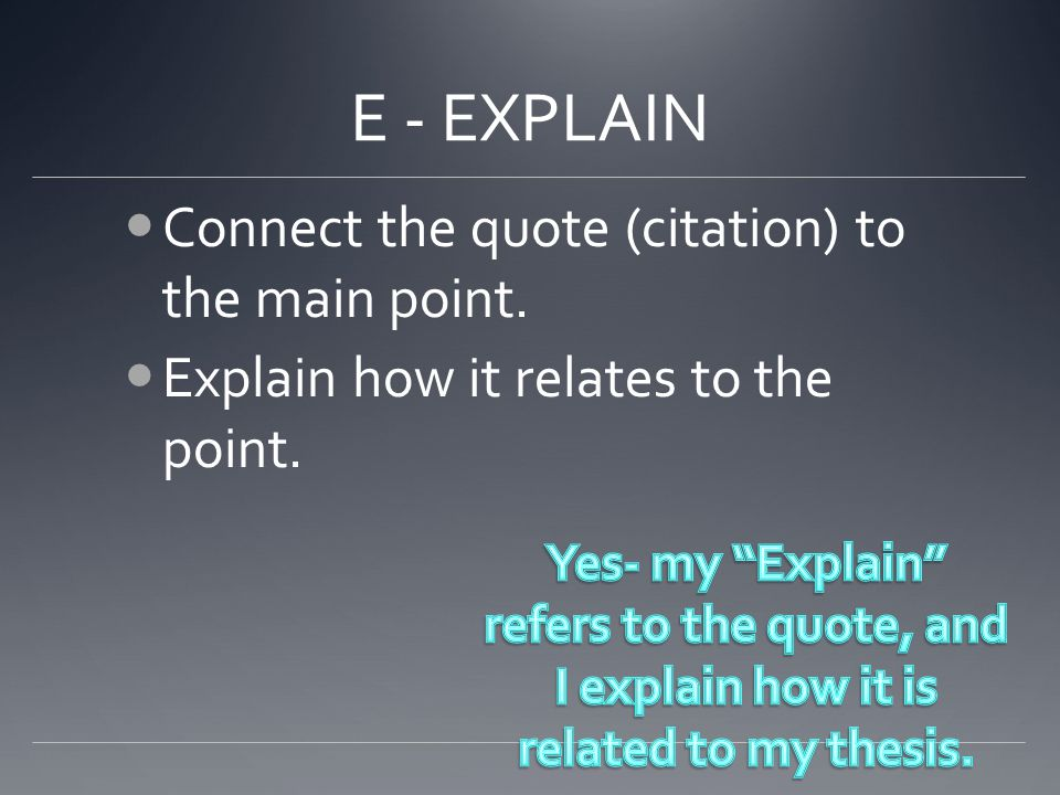 E - EXPLAIN Connect the quote (citation) to the main point. Explain how it relates to the point.