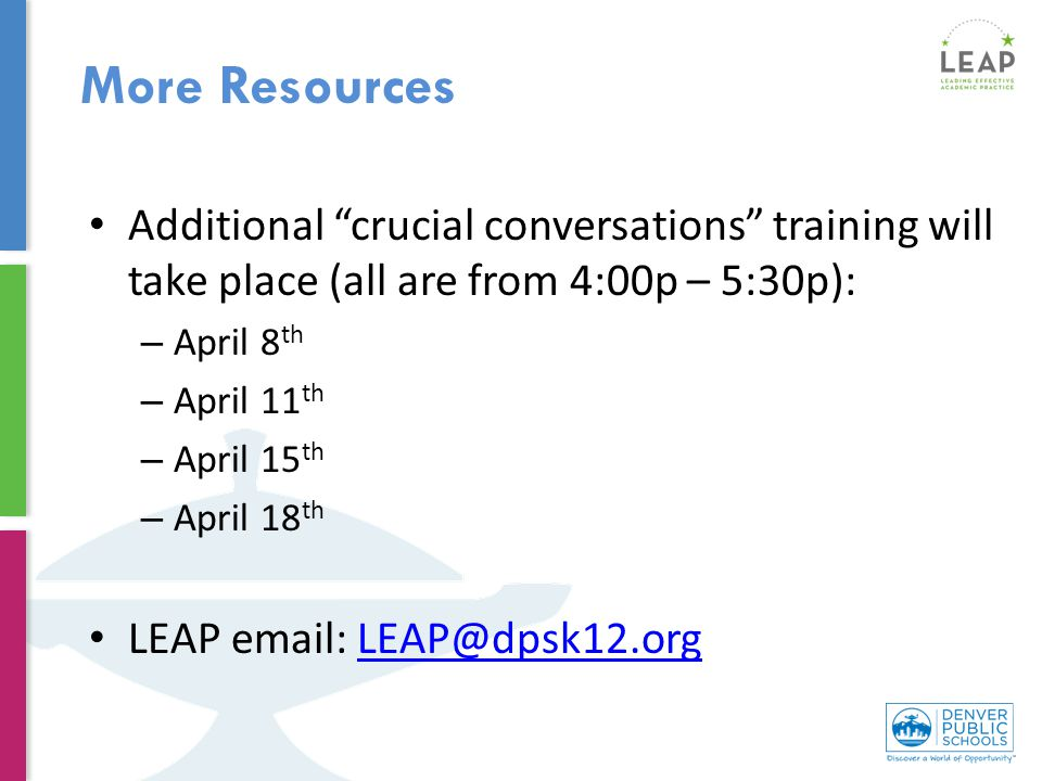 Additional crucial conversations training will take place (all are from 4:00p – 5:30p): – April 8 th – April 11 th – April 15 th – April 18 th LEAP email: LEAP@dpsk12.orgLEAP@dpsk12.org More Resources