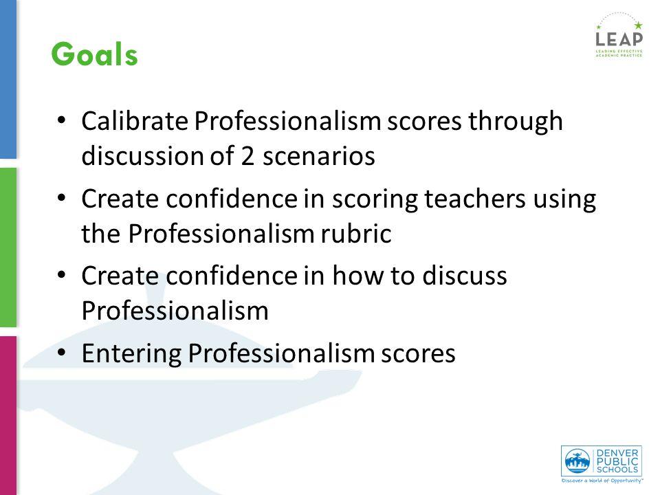 Calibrate Professionalism scores through discussion of 2 scenarios Create confidence in scoring teachers using the Professionalism rubric Create confidence in how to discuss Professionalism Entering Professionalism scores Goals