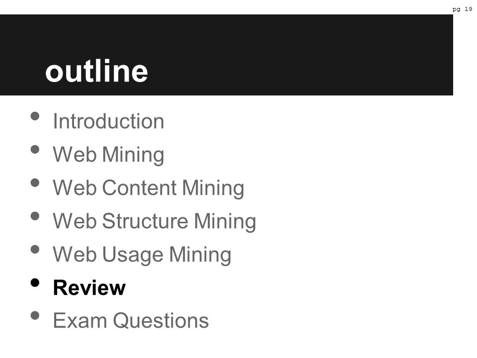 outline Introduction Web Mining Web Content Mining Web Structure Mining Web Usage Mining Review Exam Questions pg 19